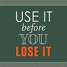 Use it before you lose it